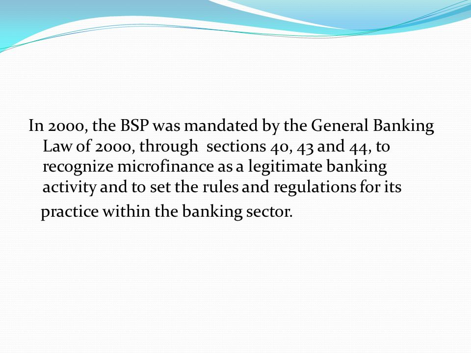 In 2000, the BSP was mandated by the General Banking Law of 2000, through sections 40, 43 and 44, to recognize microfinance as a legitimate banking activity and to set the rules and regulations for its practice within the banking sector.