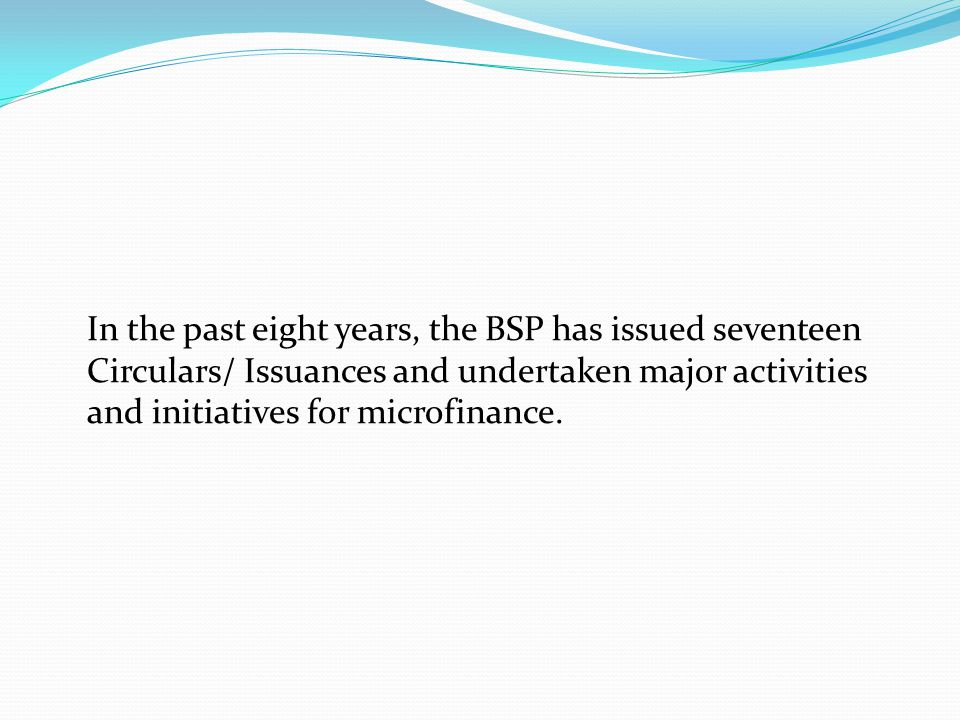 In the past eight years, the BSP has issued seventeen Circulars/ Issuances and undertaken major activities and initiatives for microfinance.
