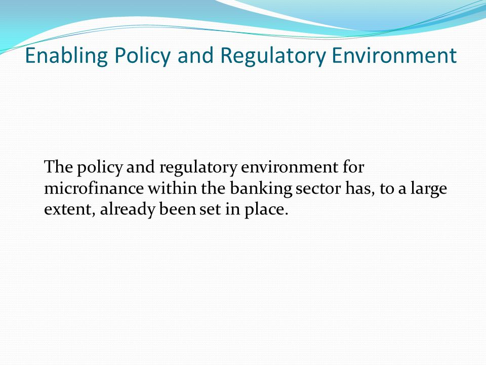 Enabling Policy and Regulatory Environment The policy and regulatory environment for microfinance within the banking sector has, to a large extent, already been set in place.
