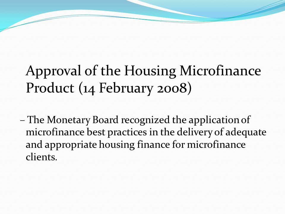 Approval of the Housing Microfinance Product (14 February 2008) – The Monetary Board recognized the application of microfinance best practices in the delivery of adequate and appropriate housing finance for microfinance clients.