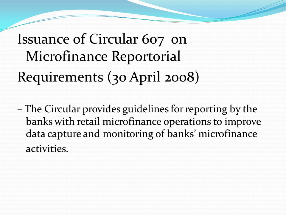 Issuance of Circular 607 on Microfinance Reportorial Requirements (30 April 2008) – The Circular provides guidelines for reporting by the banks with retail microfinance operations to improve data capture and monitoring of banks' microfinance activities.
