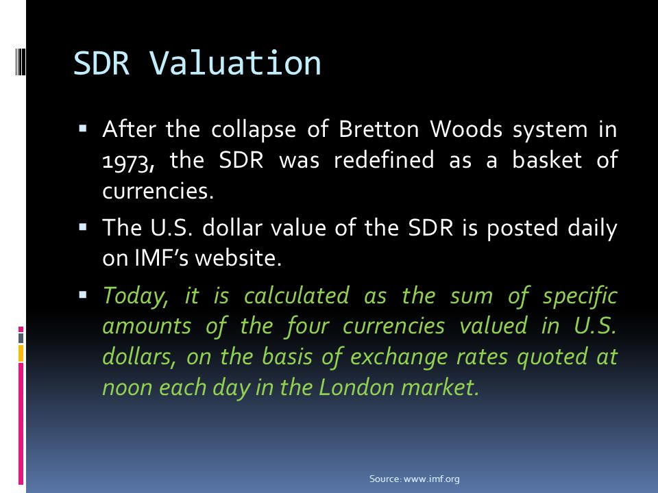 SDR Valuation  After the collapse of Bretton Woods system in 1973, the SDR was redefined as a basket of currencies.