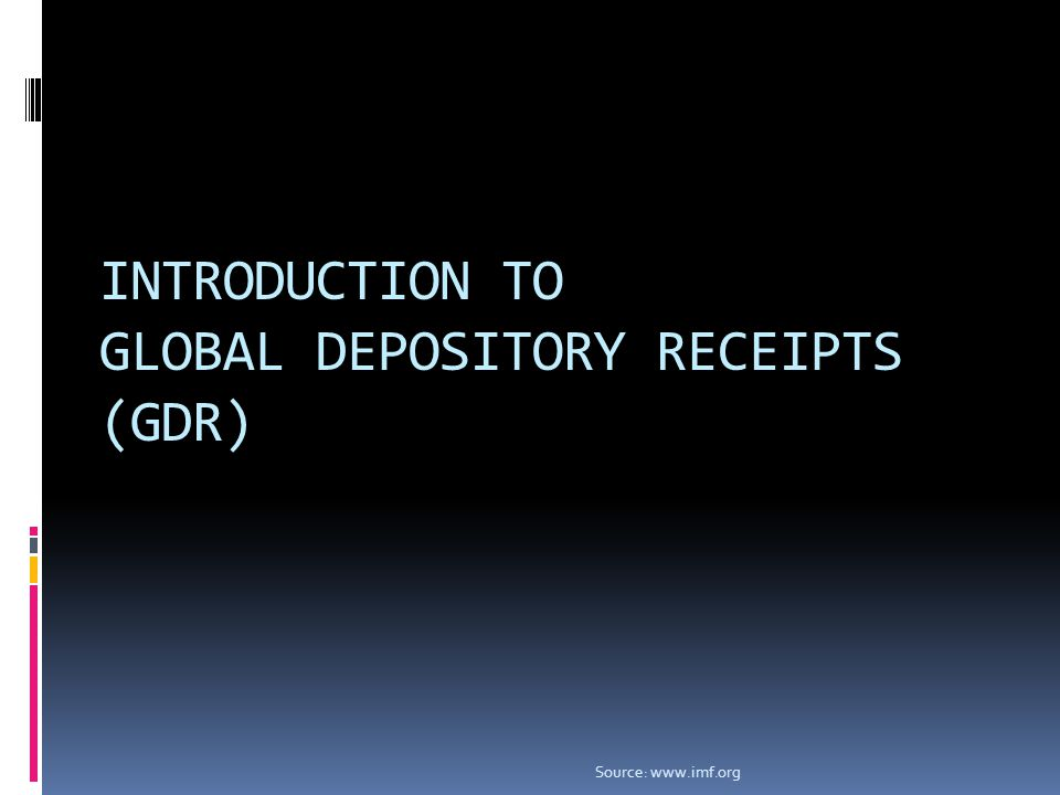 INTRODUCTION TO GLOBAL DEPOSITORY RECEIPTS (GDR) Source: www.imf.org