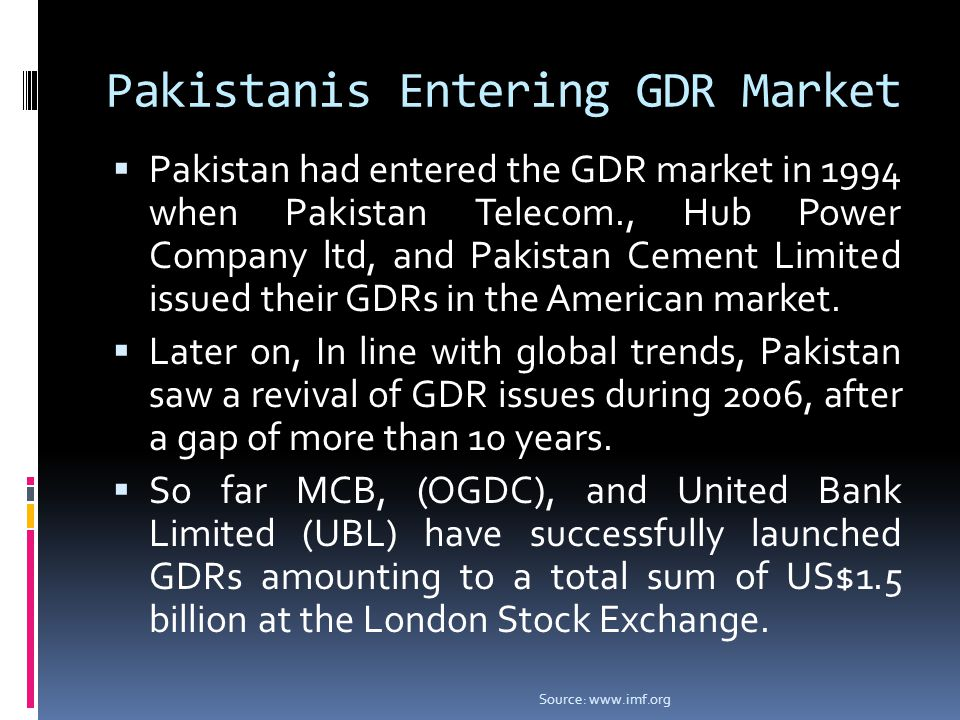 Pakistanis Entering GDR Market  Pakistan had entered the GDR market in 1994 when Pakistan Telecom., Hub Power Company ltd, and Pakistan Cement Limited issued their GDRs in the American market.