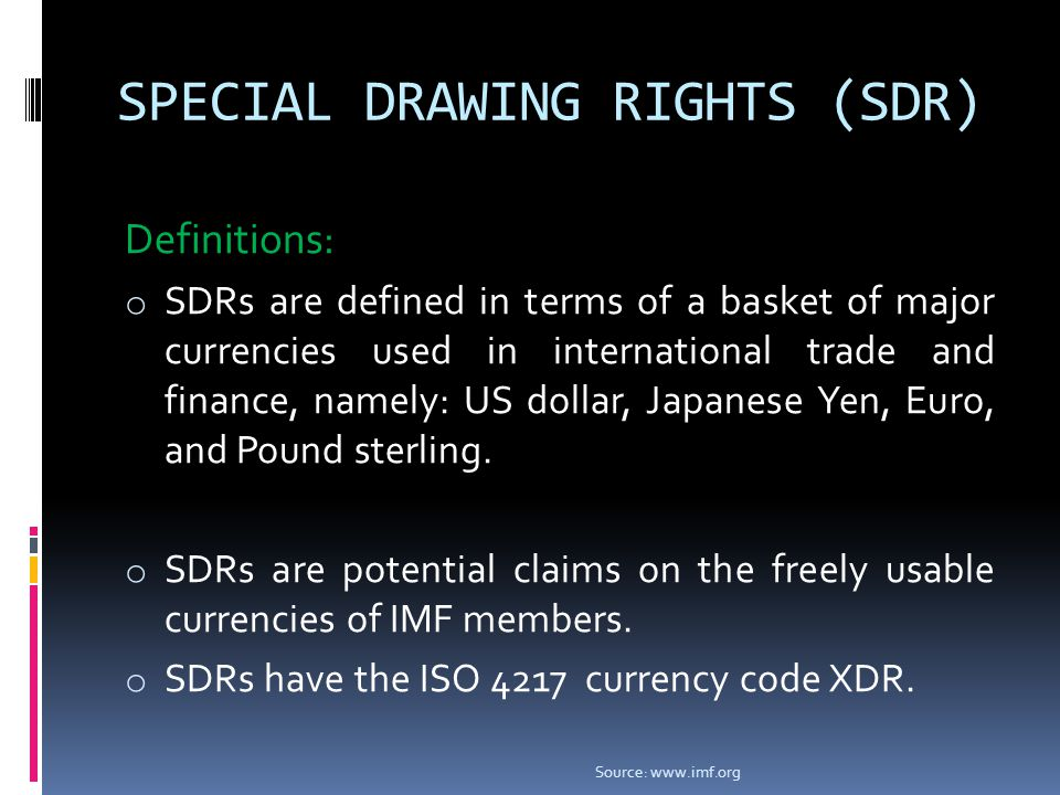 SPECIAL DRAWING RIGHTS (SDR) Definitions: o SDRs are defined in terms of a basket of major currencies used in international trade and finance, namely: US dollar, Japanese Yen, Euro, and Pound sterling.