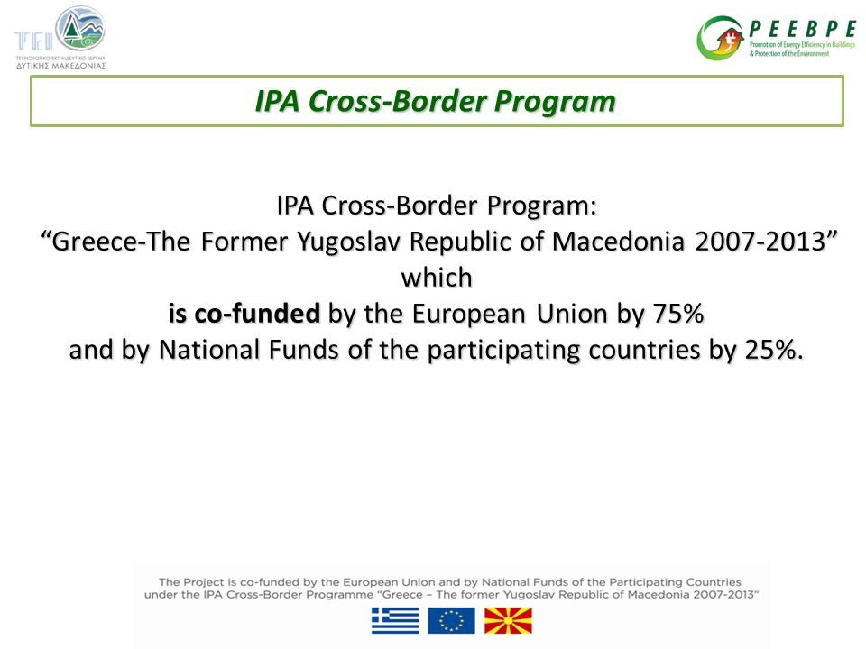 IPA Cross-Border Program: Greece-The Former Yugoslav Republic of Macedonia 2007-2013 Greece-The Former Yugoslav Republic of Macedonia 2007-2013 which is co-funded by the European Union by 75% and by National Funds of the participating countries by 25%.