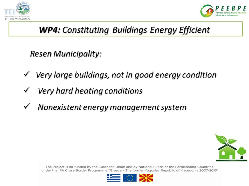 Very large buildings, not in good energy condition Very large buildings, not in good energy condition Very hard heating conditions Very hard heating conditions Nonexistent energy management system Nonexistent energy management system Resen Municipality: WP4: Constituting Buildings Energy Efficient
