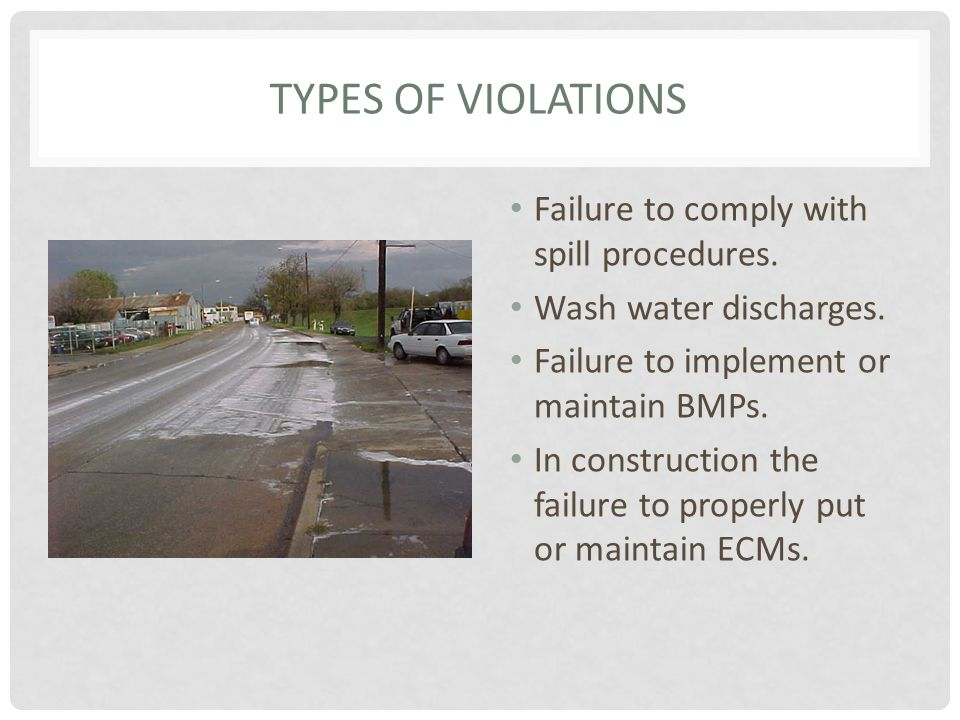 TYPES OF VIOLATIONS Failure to comply with spill procedures. Wash water discharges. Failure to implement or maintain BMPs. In construction the failure