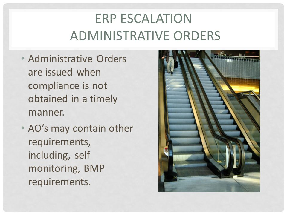 ERP ESCALATION ADMINISTRATIVE ORDERS Administrative Orders are issued when compliance is not obtained in a timely manner. AO's may contain other requi