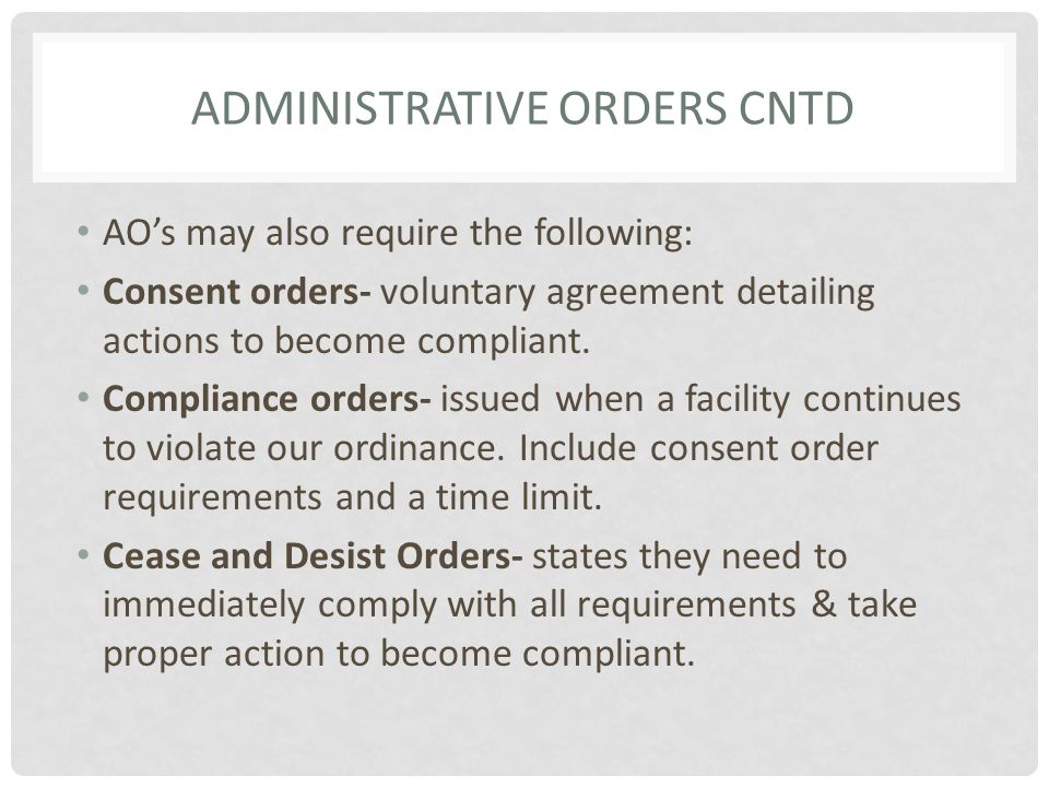 ADMINISTRATIVE ORDERS CNTD AO's may also require the following: Consent orders- voluntary agreement detailing actions to become compliant. Compliance