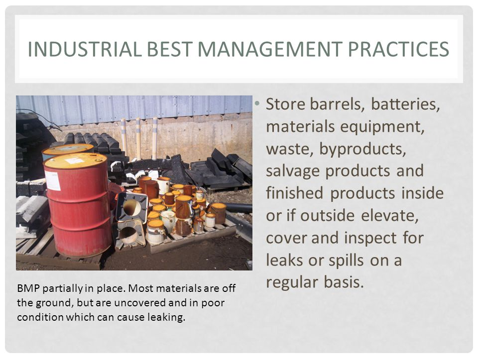 INDUSTRIAL BEST MANAGEMENT PRACTICES Store barrels, batteries, materials equipment, waste, byproducts, salvage products and finished products inside or if outside elevate, cover and inspect for leaks or spills on a regular basis.