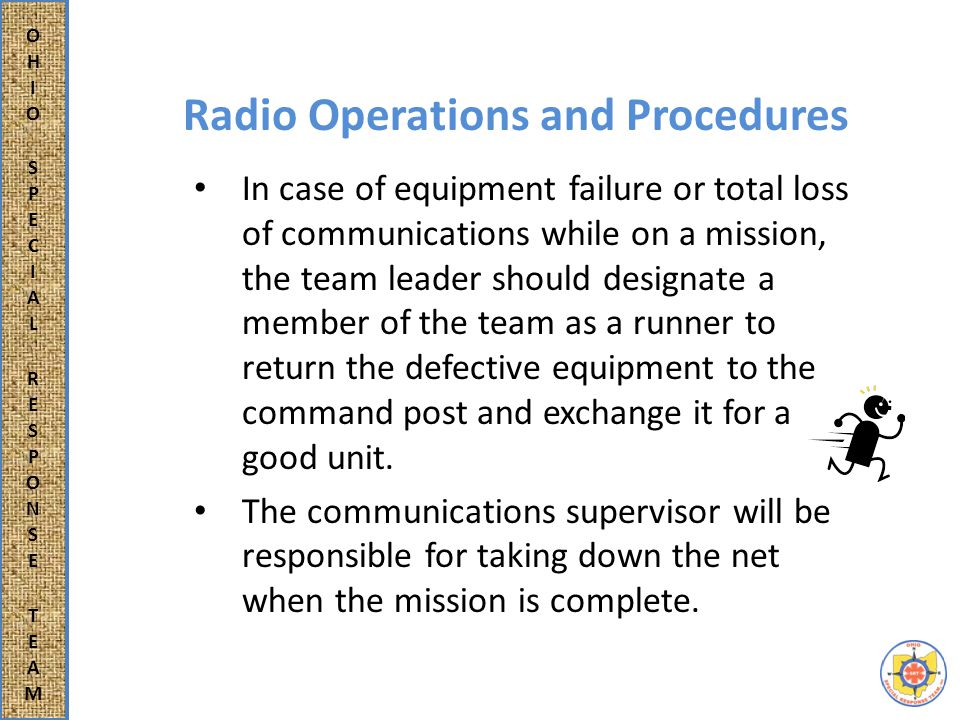 Radio Operations and Procedures In case of equipment failure or total loss of communications while on a mission, the team leader should designate a member of the team as a runner to return the defective equipment to the command post and exchange it for a good unit.