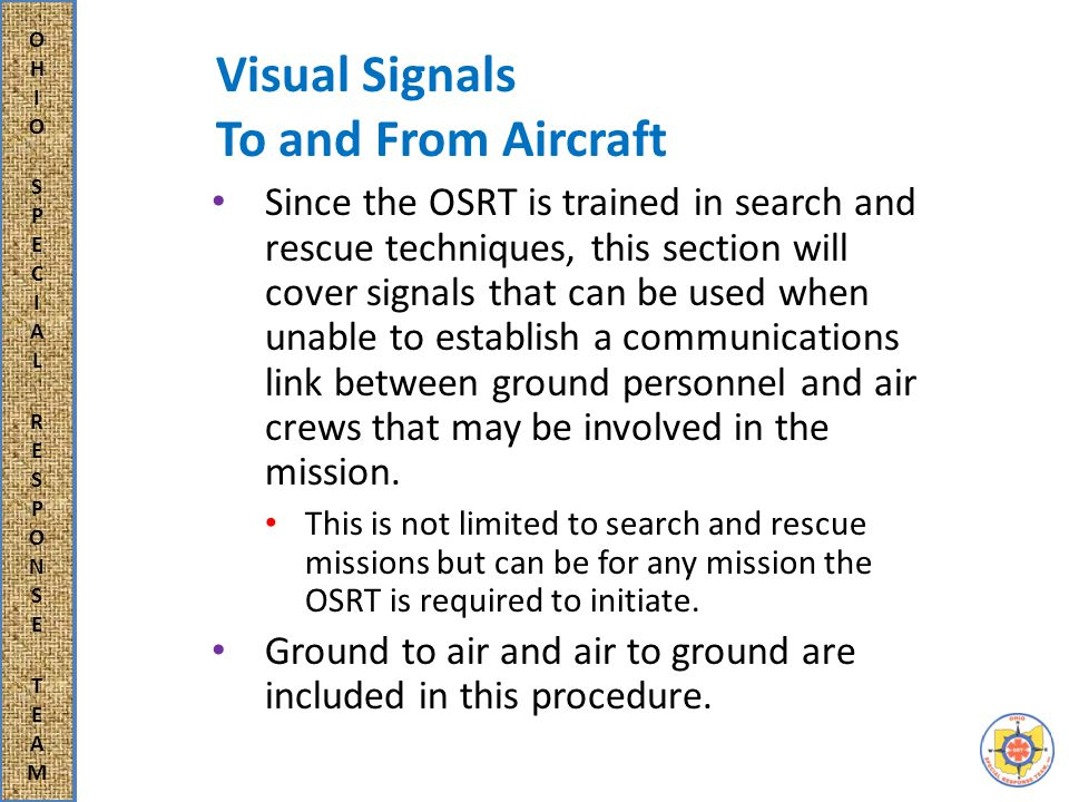 Visual Signals To and From Aircraft Since the OSRT is trained in search and rescue techniques, this section will cover signals that can be used when unable to establish a communications link between ground personnel and air crews that may be involved in the mission.