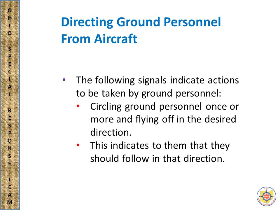 Directing Ground Personnel From Aircraft The following signals indicate actions to be taken by ground personnel: Circling ground personnel once or more and flying off in the desired direction.