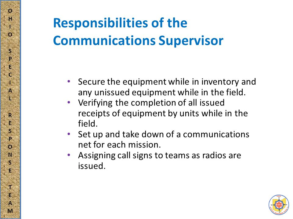 Responsibilities of the Communications Supervisor Secure the equipment while in inventory and any unissued equipment while in the field.