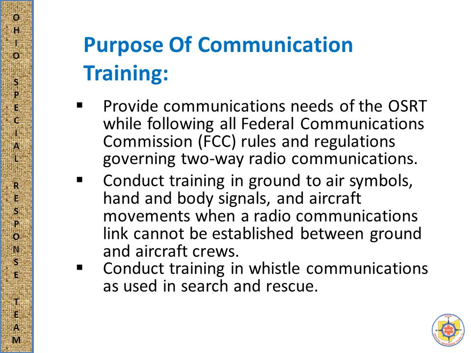  Provide communications needs of the OSRT while following all Federal Communications Commission (FCC) rules and regulations governing two-way radio communications.