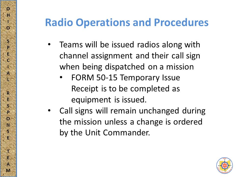 Teams will be issued radios along with channel assignment and their call sign when being dispatched on a mission FORM 50-15 Temporary Issue Receipt is to be completed as equipment is issued.