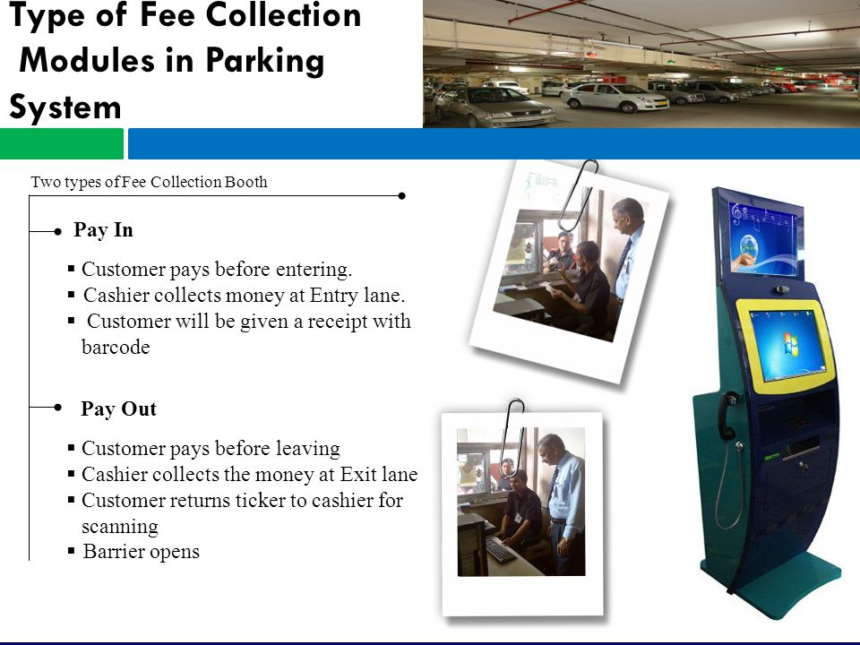 Type of Fee Collection Modules in Parking System Two types of Fee Collection Booth Pay In Pay Out  Customer pays before entering.
