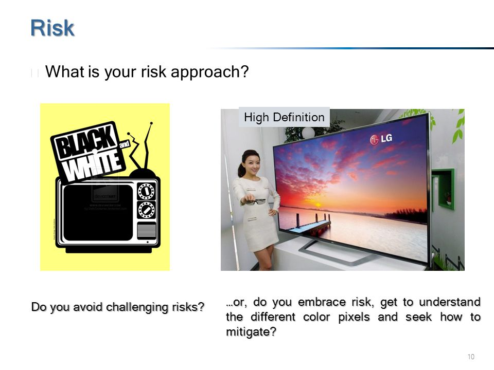 10 ▶ What is your risk approach? Risk High Definition Do you avoid challenging risks? …or, do you embrace risk, get to understand the different color