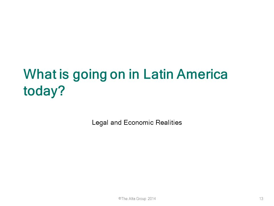 13 ©The Alta Group 2014 What is going on in Latin America today? Legal and Economic Realities