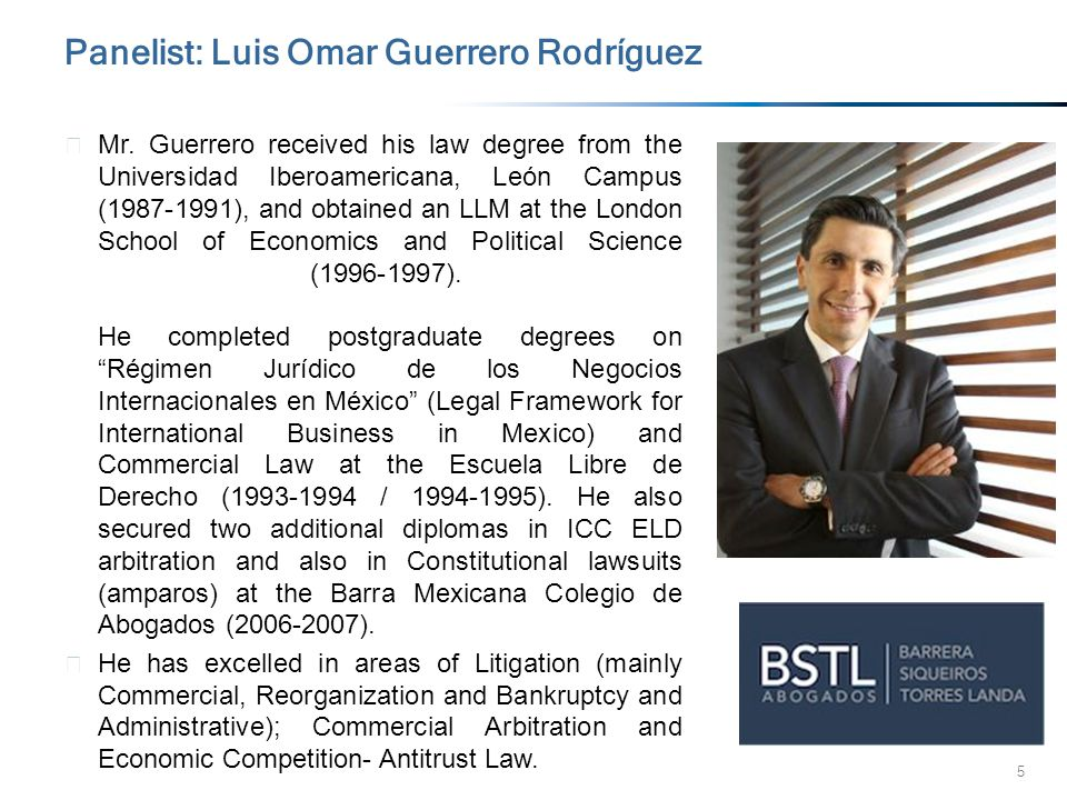 5 Panelist: Luis Omar Guerrero Rodríguez ▶ Mr. Guerrero received his law degree from the Universidad Iberoamericana, León Campus (1987-1991), and obta