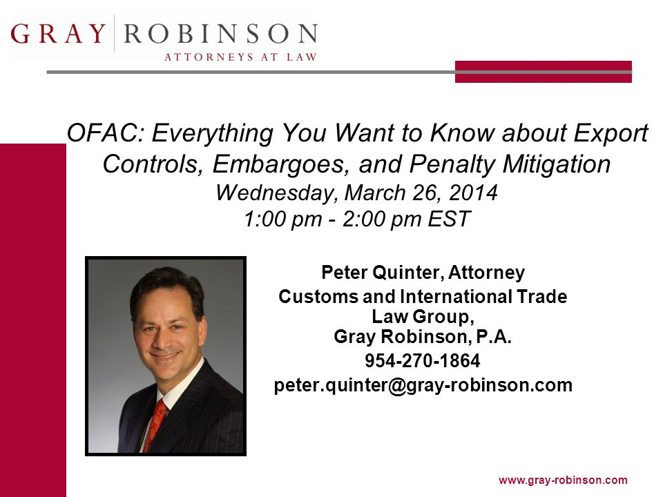 www.gray-robinson.com OFAC: Everything You Want to Know about Export Controls, Embargoes, and Penalty Mitigation Wednesday, March 26, 2014 1:00 pm - 2:00 pm EST Peter Quinter, Attorney Customs and International Trade Law Group, Gray Robinson, P.A.