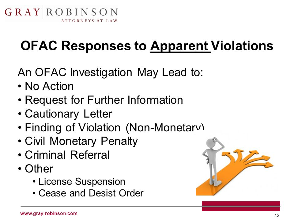 www.gray-robinson.com 15 OFAC Responses to Apparent Violations An OFAC Investigation May Lead to: No Action Request for Further Information Cautionary Letter Finding of Violation (Non-Monetary) Civil Monetary Penalty Criminal Referral Other License Suspension Cease and Desist Order