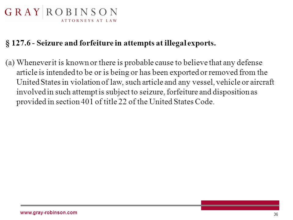 www.gray-robinson.com 36 § 127.6 - Seizure and forfeiture in attempts at illegal exports.