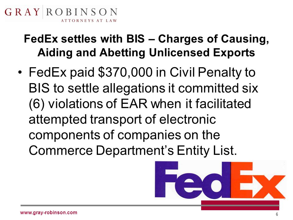 www.gray-robinson.com 6 FedEx settles with BIS – Charges of Causing, Aiding and Abetting Unlicensed Exports FedEx paid $370,000 in Civil Penalty to BIS to settle allegations it committed six (6) violations of EAR when it facilitated attempted transport of electronic components of companies on the Commerce Department's Entity List.