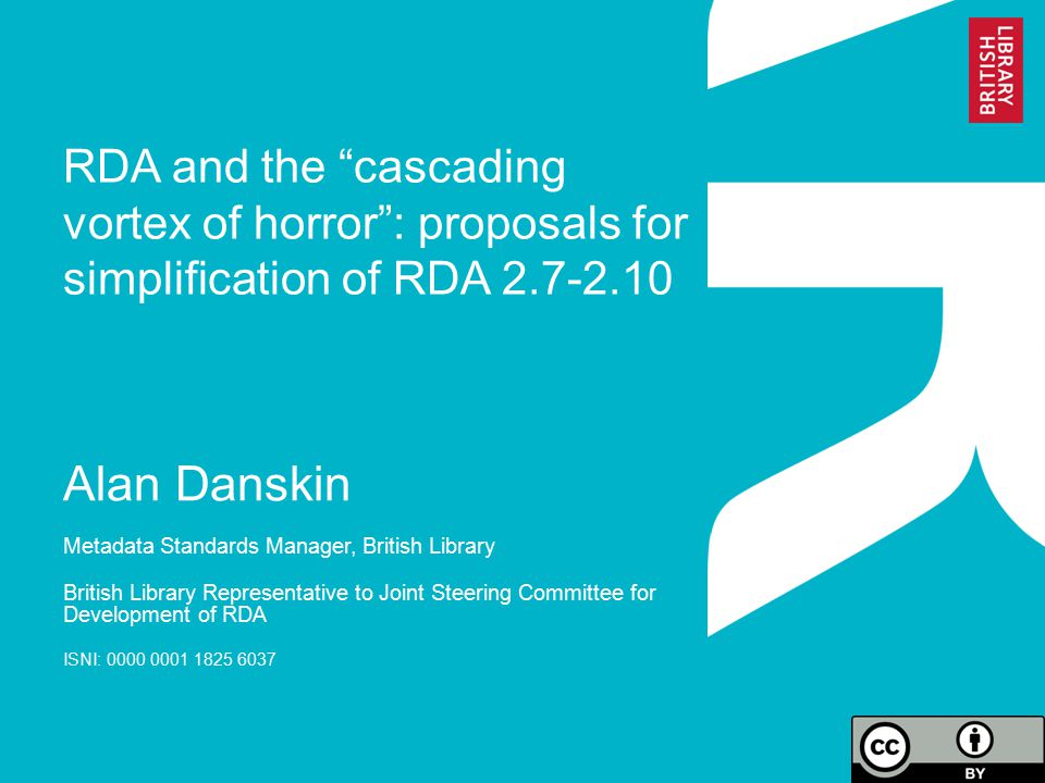 RDA and the cascading vortex of horror : proposals for simplification of RDA 2.7-2.10 Alan Danskin Metadata Standards Manager, British Library British Library Representative to Joint Steering Committee for Development of RDA ISNI: 0000 0001 1825 6037