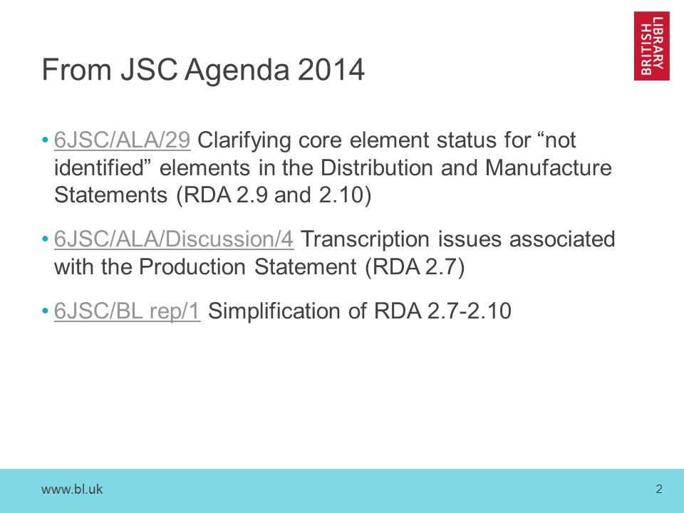 www.bl.uk 2 From JSC Agenda 2014 6JSC/ALA/29 Clarifying core element status for not identified elements in the Distribution and Manufacture Statements (RDA 2.9 and 2.10)6JSC/ALA/29 6JSC/ALA/Discussion/4 Transcription issues associated with the Production Statement (RDA 2.7)6JSC/ALA/Discussion/4 6JSC/BL rep/1 Simplification of RDA 2.7-2.106JSC/BL rep/1