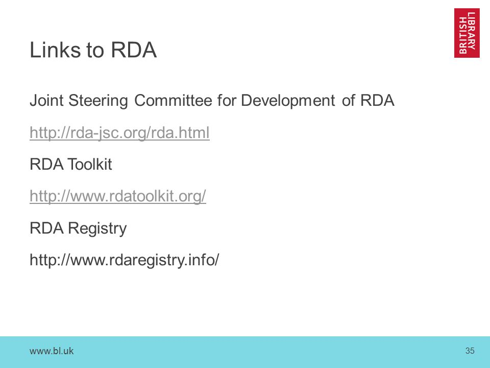 www.bl.uk 35 Links to RDA Joint Steering Committee for Development of RDA http://rda-jsc.org/rda.html RDA Toolkit http://www.rdatoolkit.org/ RDA Registry http://www.rdaregistry.info/