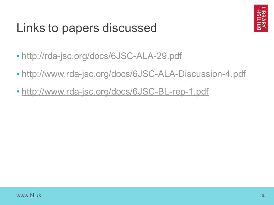 www.bl.uk 36 Links to papers discussed http://rda-jsc.org/docs/6JSC-ALA-29.pdf http://www.rda-jsc.org/docs/6JSC-ALA-Discussion-4.pdf http://www.rda-jsc.org/docs/6JSC-BL-rep-1.pdf
