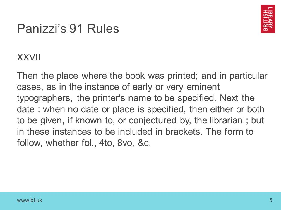 5 Panizzi's 91 Rules XXVII Then the place where the book was printed; and in particular cases, as in the instance of early or very eminent typographers, the printer s name to be specified.