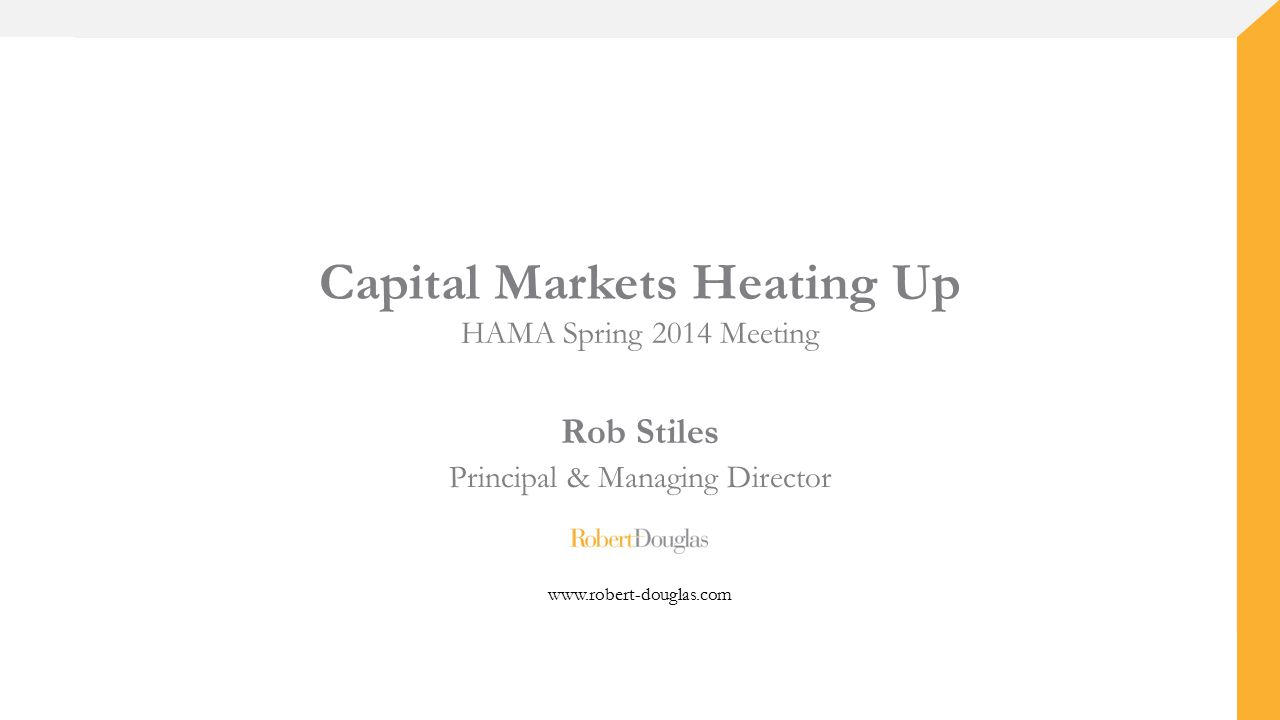 Capital Markets Heating Up HAMA Spring 2014 Meeting Rob Stiles Principal & Managing Director www.robert-douglas.com