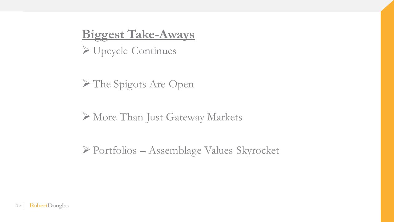 15 | Biggest Take-Aways  Upcycle Continues  The Spigots Are Open  More Than Just Gateway Markets  Portfolios – Assemblage Values Skyrocket