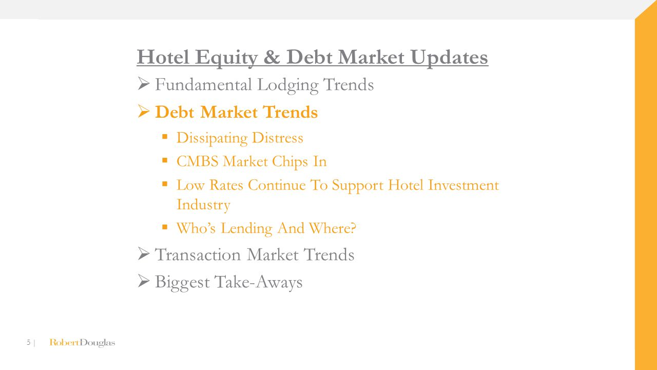 5 | Hotel Equity & Debt Market Updates  Fundamental Lodging Trends  Debt Market Trends  Dissipating Distress  CMBS Market Chips In  Low Rates Con