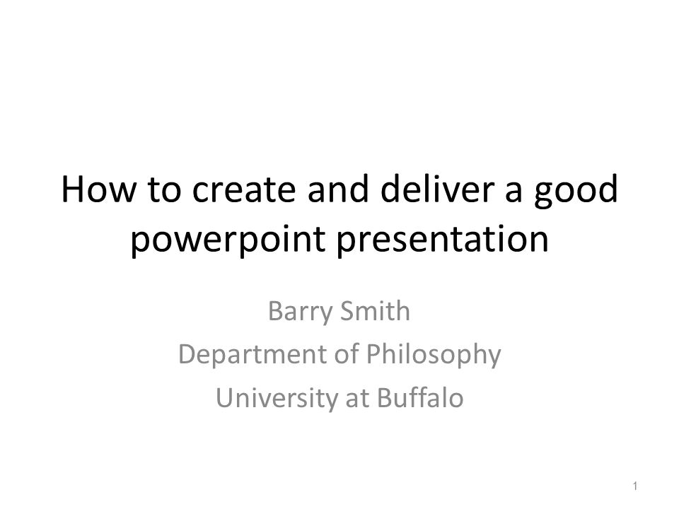 How to create and deliver a good powerpoint presentation Barry Smith Department of Philosophy University at Buffalo 1