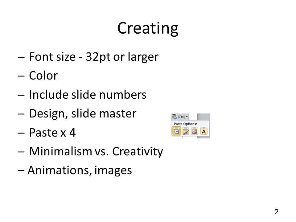 Creating ─Font size - 32pt or larger ─Color ─Include slide numbers ─Design, slide master ─Paste x 4 ─Minimalism vs.