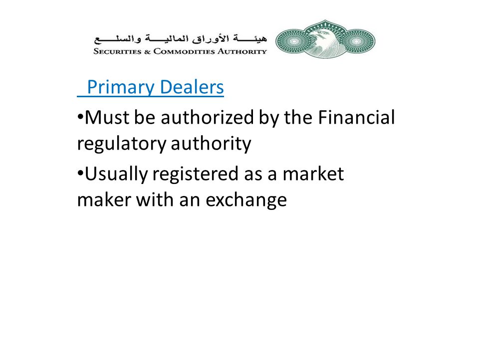 Primary Dealers Must be authorized by the Financial regulatory authority Usually registered as a market maker with an exchange