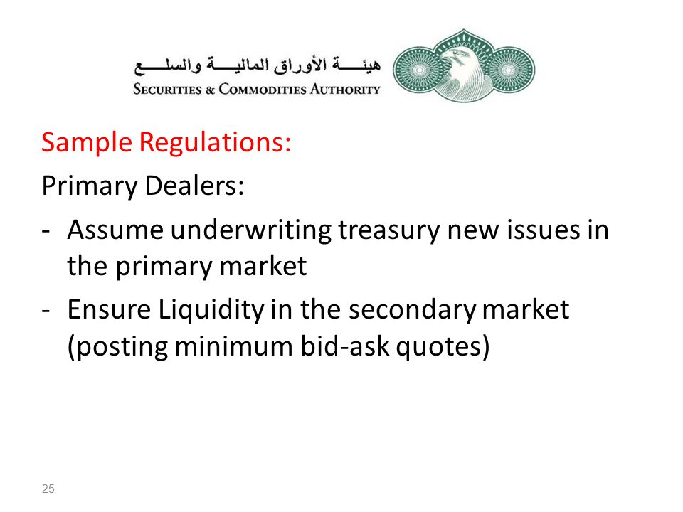 Sample Regulations: Primary Dealers: -Assume underwriting treasury new issues in the primary market -Ensure Liquidity in the secondary market (posting minimum bid-ask quotes) 25