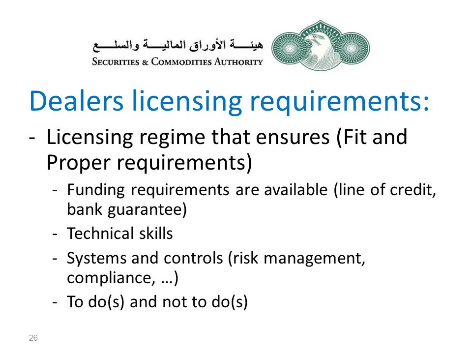 Dealers licensing requirements: -Licensing regime that ensures (Fit and Proper requirements) -Funding requirements are available (line of credit, bank guarantee) -Technical skills -Systems and controls (risk management, compliance, …) -To do(s) and not to do(s) 26