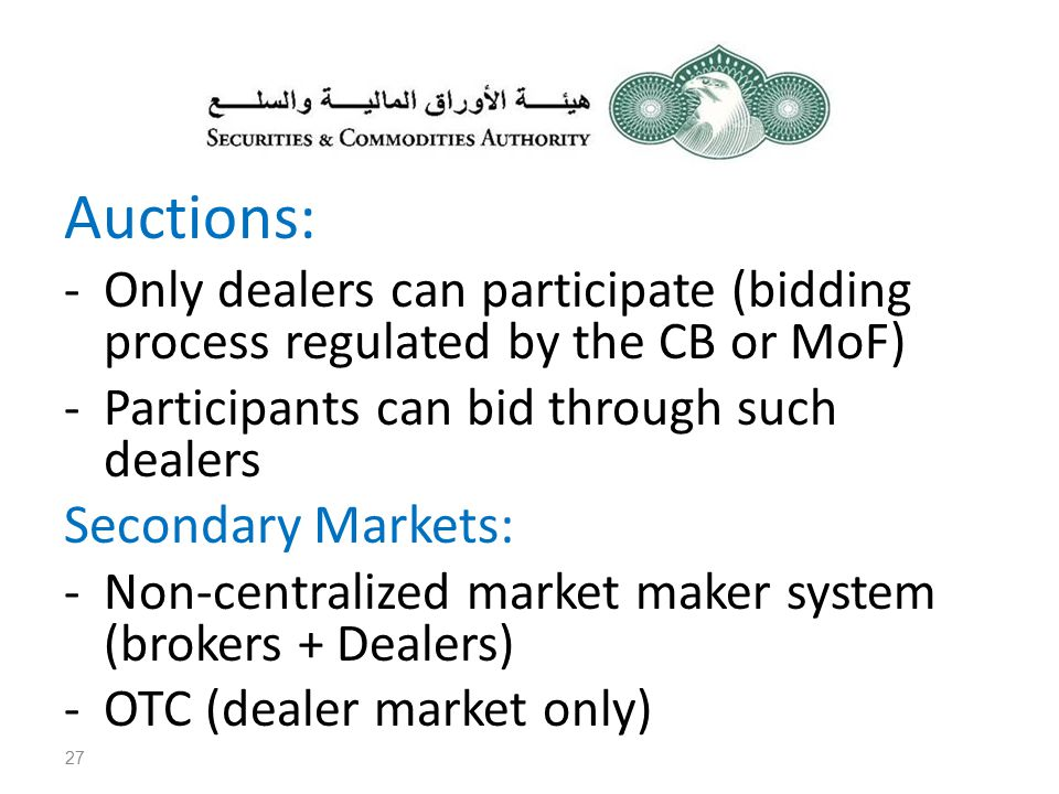 Auctions: -Only dealers can participate (bidding process regulated by the CB or MoF) -Participants can bid through such dealers Secondary Markets: -Non-centralized market maker system (brokers + Dealers) -OTC (dealer market only) 27
