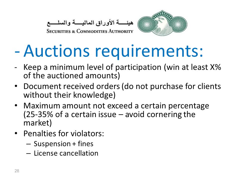 -Auctions requirements: -Keep a minimum level of participation (win at least X% of the auctioned amounts) Document received orders (do not purchase for clients without their knowledge) Maximum amount not exceed a certain percentage (25-35% of a certain issue – avoid cornering the market) Penalties for violators: – Suspension + fines – License cancellation 28