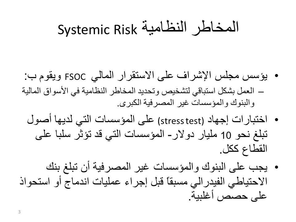المخاطر النظامية Risk Systemic يؤسس مجلس الإشراف على الاستقرار المالي FSOC ويقوم ب : –العمل بشكل استباقي لتشخيص وتحديد المخاطر النظامية في الأسواق المالية والبنوك والمؤسسات غير المصرفية الكبرى.