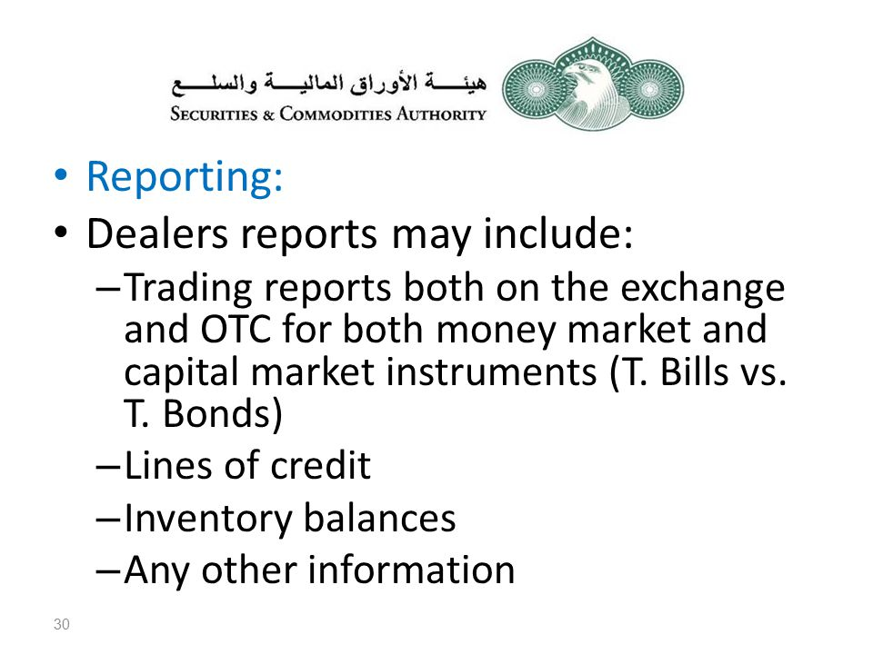Reporting: Dealers reports may include: – Trading reports both on the exchange and OTC for both money market and capital market instruments (T.