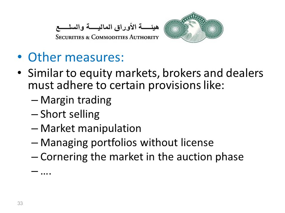 Other measures: Similar to equity markets, brokers and dealers must adhere to certain provisions like: – Margin trading – Short selling – Market manipulation – Managing portfolios without license – Cornering the market in the auction phase – ….