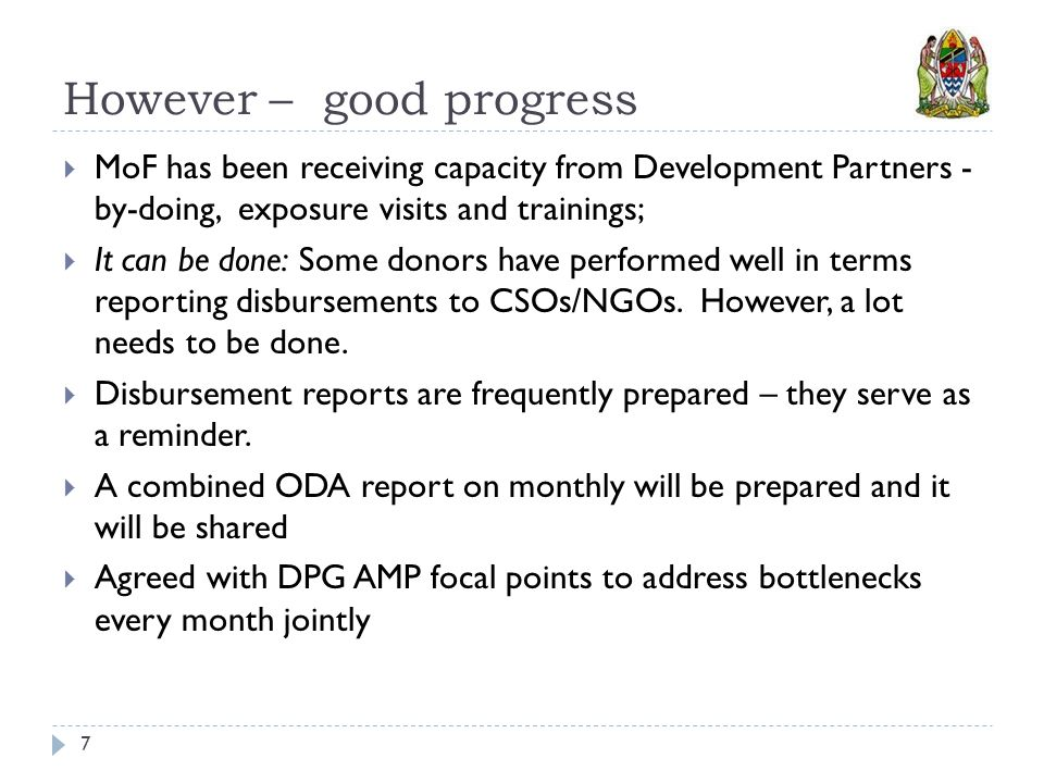 However – good progress 7  MoF has been receiving capacity from Development Partners - by-doing, exposure visits and trainings;  It can be done: Some donors have performed well in terms reporting disbursements to CSOs/NGOs.