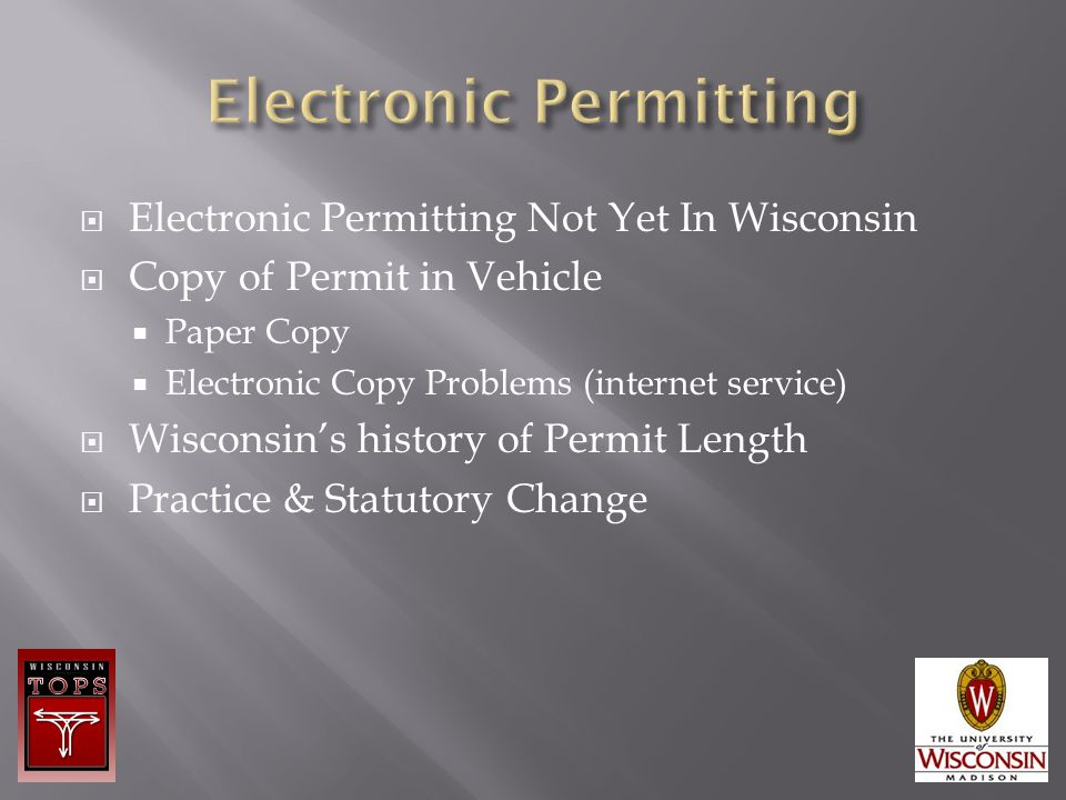  Electronic Permitting Not Yet In Wisconsin  Copy of Permit in Vehicle  Paper Copy  Electronic Copy Problems (internet service)  Wisconsin's history of Permit Length  Practice & Statutory Change