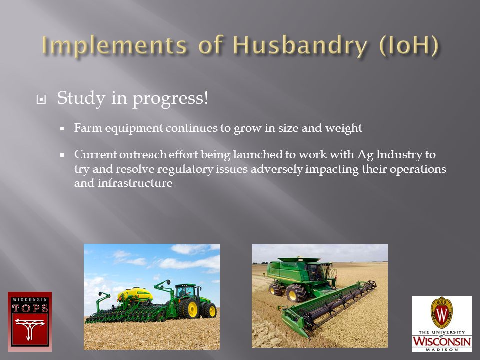  Study in progress!  Farm equipment continues to grow in size and weight  Current outreach effort being launched to work with Ag Industry to try an
